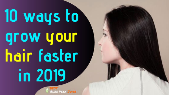 10 Ways To Grow Your Hair Faster In 2019